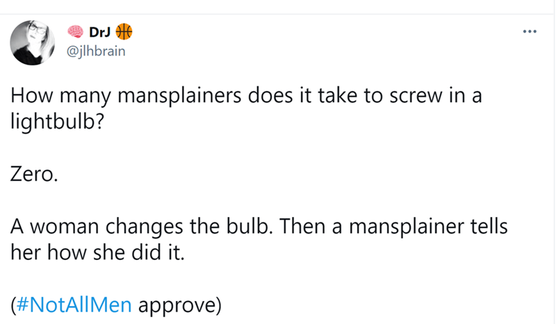 Font - DrJ @jlhbrain How many mansplainers does it take to screw in a lightbulb? Zero. A woman changes the bulb. Then a mansplainer tells her how she did it. (#NotAllMen approve)