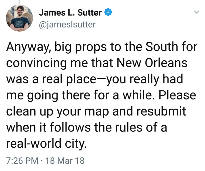 Font - James L. Sutter @jameslsutter Anyway, big props to the South for convincing me that New Orleans was a real place-you really had me going there for a while. Please clean up your map and resubmit when it follows the rules of a real-world city. 7:26 PM · 18 Mar 18