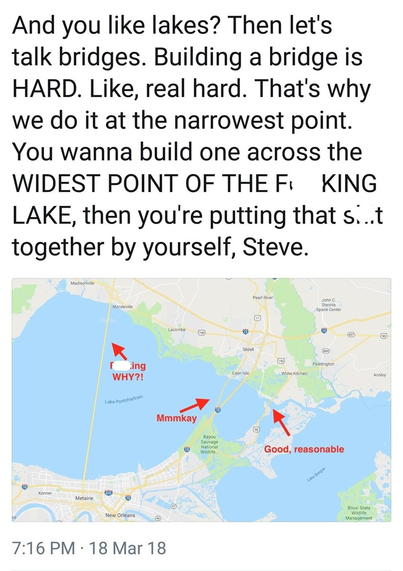 Map - And you like lakes? Then let's talk bridges. Building a bridge is HARD. Like, real hard. That's why we do it at the narrowest point. You wanna build one across the WIDEST POINT OF THE F KING LAKE, then you're putting that si.t together by yourself, Steve. Madisonville Pearl River John C. Stennis Space Center Mandeville 11 Lacombe 190 607 90 Slidell 604 190 Pearlington ing WHY?! Eden Isle White Kitchen Ansley Lake Pontchartrain Mmmkay Bayou Sauvage National Wildlife Good, reasonable Lake Bo