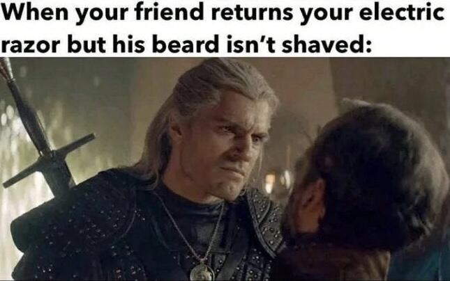 Hair - When your friend returns your electric razor but his beard isn't shaved: