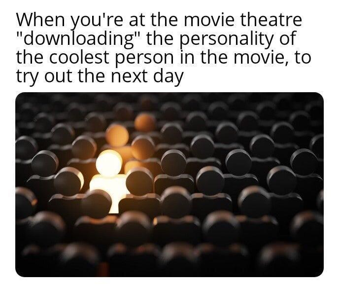 """Font - When you're at the movie theatre """"downloading"""" the personality of the coolest person in the movie, to try out the next day"""