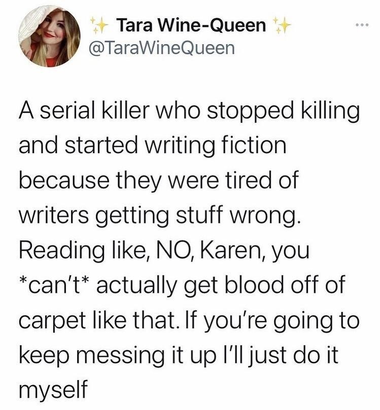 Font - Tara Wine-Queen @TaraWineQueen A serial killer who stopped killing and started writing fiction because they were tired of writers getting stuff wrong. Reading like, NO, Karen, you *can't* actually get blood off of carpet like that. If you're going to keep messing it up l'll just do it myself