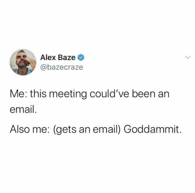 Font - Alex Baze @bazecraze Me: this meeting could've been an email. Also me: (gets an email) Goddammit.