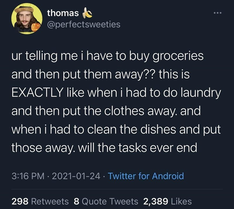 Organism - thomas @perfectsweeties ur telling me i have to buy groceries and then put them away?? this is EXACTLY like when i had to do laundry and then put the clothes away. and when i had to clean the dishes and put those away. will the tasks ever end 3:16 PM · 2021-01-24 · Twitter for Android 298 Retweets 8 Quote Tweets 2,389 Likes