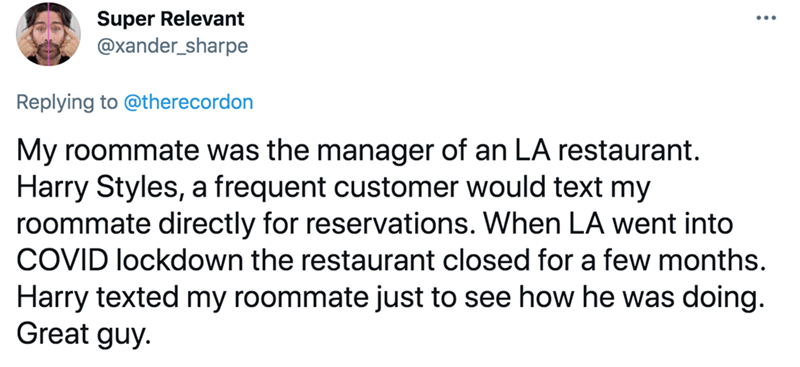 Font - Super Relevant @xander_sharpe ... Replying to @therecordon My roommate was the manager of an LA restaurant. Harry Styles, a frequent customer would text my roommate directly for reservations. When LA went into COVID lockdown the restaurant closed for a few months. Harry texted my roommate just to see how he was doing. Great guy.