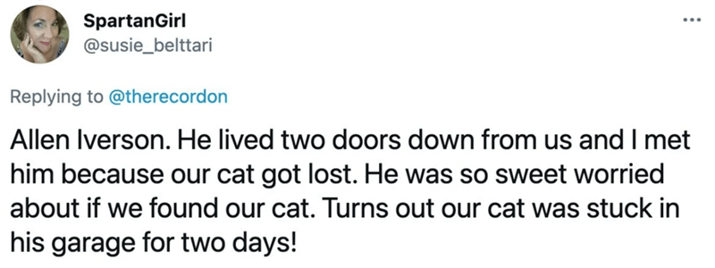 Font - SpartanGirl @susie_belttari Replying to @therecordon Allen Iverson. He lived two doors down from us and I met him because our cat got lost. He was so sweet worried about if we found our cat. Turns out our cat was stuck in his garage for two days!