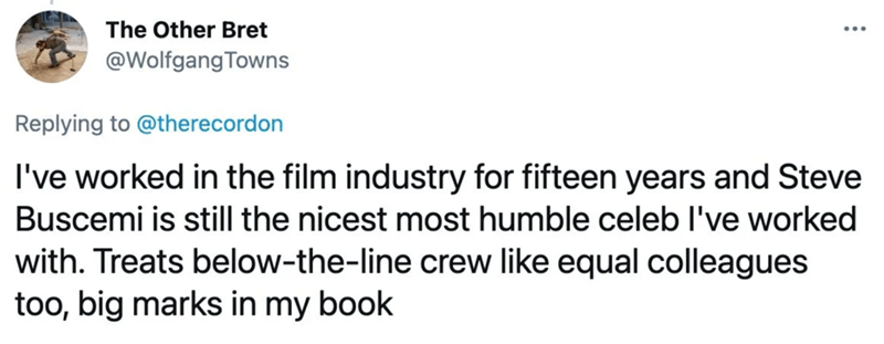 Font - The Other Bret @Wolfgang Towns Replying to @therecordon I've worked in the film industry for fifteen years and Steve Buscemi is still the nicest most humble celeb l've worked with. Treats below-the-line crew like equal colleagues too, big marks in my book