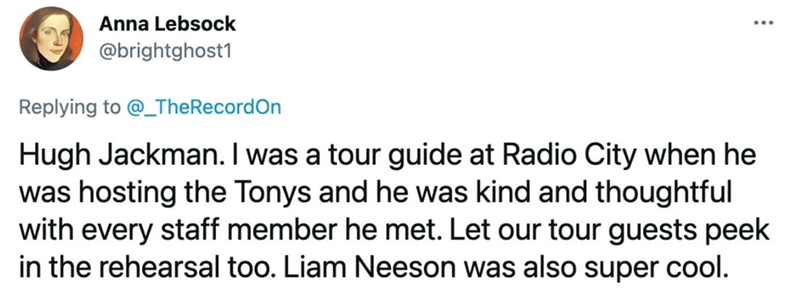 Rectangle - Anna Lebsock @brightghost1 Replying to @_TheRecordOn Hugh Jackman. I was a tour guide at Radio City when he was hosting the Tonys and he was kind and thoughtful with every staff member he met. Let our tour guests peek in the rehearsal too. Liam Neeson was also super cool.
