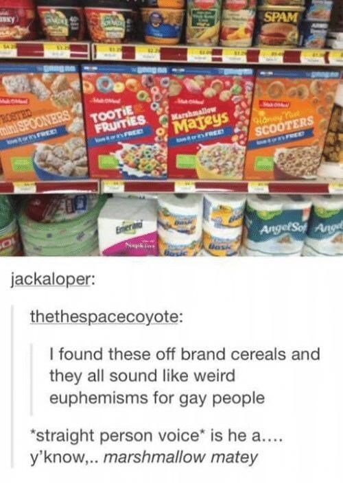 Food - SPAM ROSTED mini SPOONERS TOOTIE FRUITIES Marshmallow Mateys oney Tot SCOÓTERS oetorisFREED enREE Eniera AngelSot Ang Bask jackaloper: thethespacecoyote: I found these off brand cereals and they all sound like weird euphemisms for gay people *straight person voice* is he a... y'know,.. marshmallow matey S11
