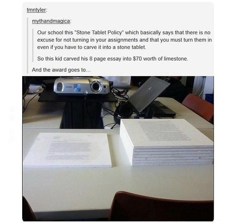 """Output device - tmntyler: mythandmagica: Our school this """"Stone Tablet Policy"""" which basically says that there is no excuse for not turning in your assignments and that you must turn them in even if you have to carve it into a stone tablet. So this kid carved his 8 page essay into $70 worth of limestone. And the award goes to..."""