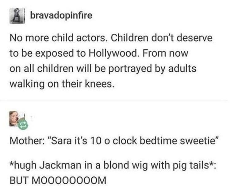 """Font - bravadopinfire No more child actors. Children don't deserve to be exposed to Hollywood. From now on all children will be portrayed by adults walking on their knees. Mother: """"Sara it's 10 o clock bedtime sweetie"""" *hugh Jackman in a blond wig with pig tails*: BUT MO0000000M"""