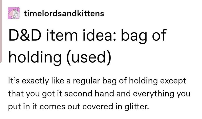 Font - timelordsandkittens D&D item idea: bag of holding (used) It's exactly like a regular bag of holding except that you got it second hand and everything you put in it comes out covered in glitter.