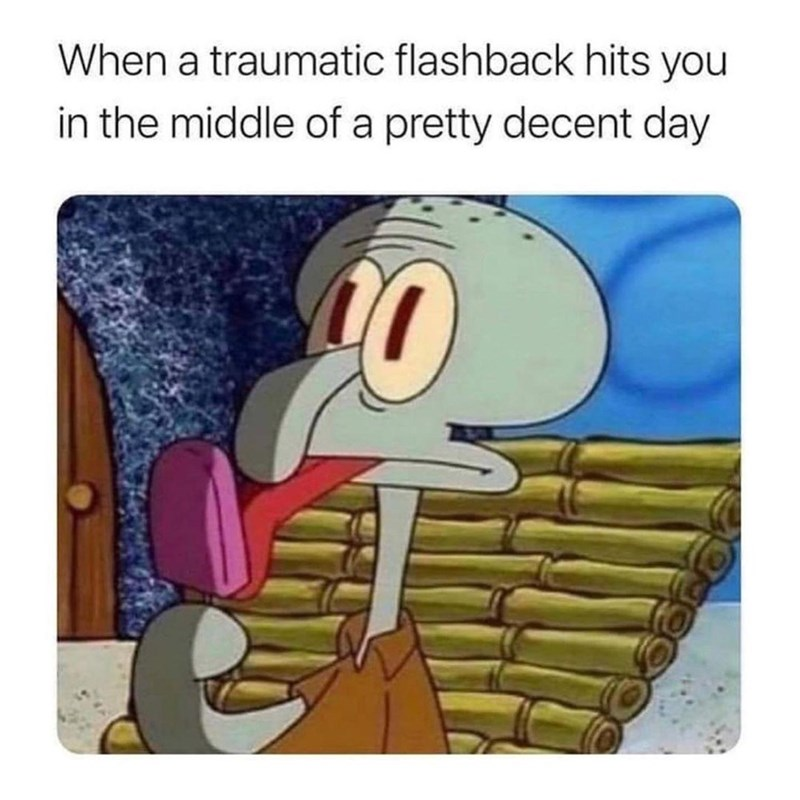 Organism - When a traumatic flashback hits you in the middle of a pretty decent day