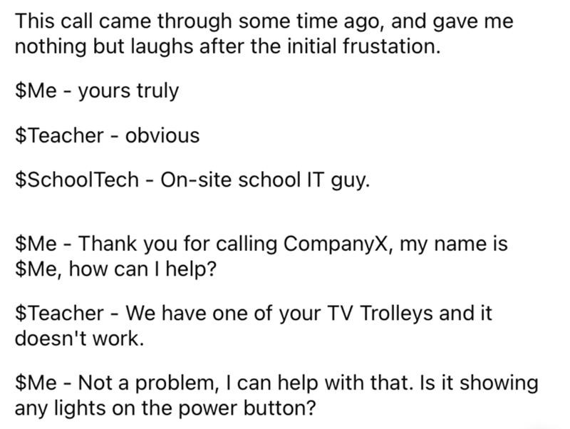 Font - This call came through some time ago, and gave me nothing but laughs after the initial frustation. $Me - yours truly $Teacher - obvious $SchoolTech - On-site school IT guy. $Me - Thank you for calling CompanyX, my name is $Me, how can I help? $Teacher - We have one of your TV Trolleys and it doesn't work. $Me - Not a problem, I can help with that. Is it showing any lights on the power button?