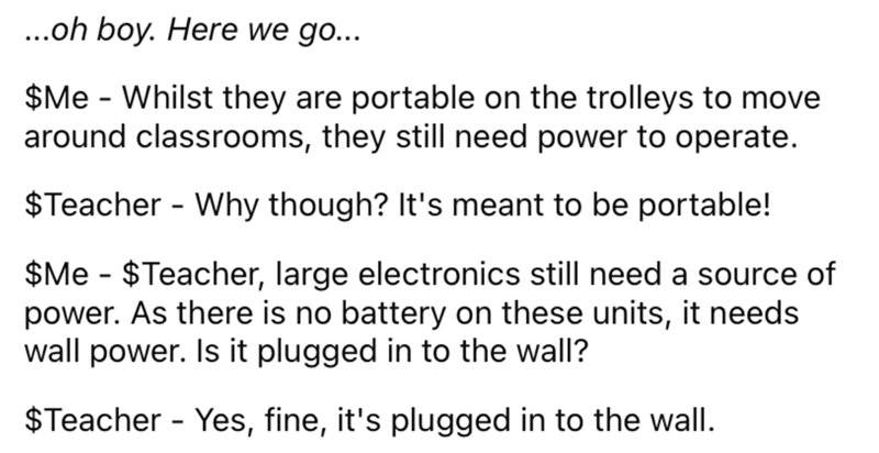 Font - ...oh boy. Here we go... $Me - Whilst they are portable on the trolleys to move around classrooms, they still need power to operate. $Teacher - Why though? It's meant to be portable! $Me - $Teacher, large electronics still need a source of power. As there is no battery on these units, it needs wall power. Is it plugged in to the wall? $Teacher - Yes, fine, it's plugged in to the wall.