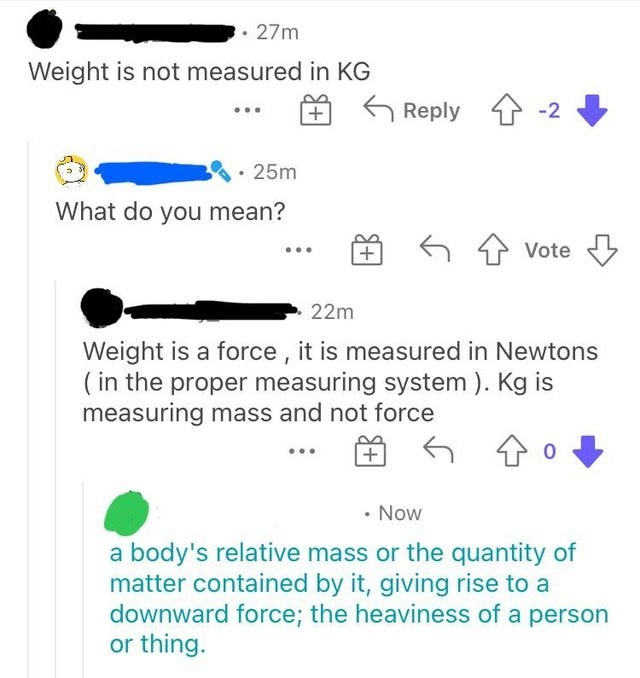 Font - 27m Weight is not measured in KG Reply 4 -2 25m What do you mean? 6 7 Vote 22m Weight is a force , it is measured in Newtons ( in the proper measuring system ). Kg is measuring mass and not force + • Now a body's relative mass or the quantity of matter contained by it, giving rise to a downward force; the heaviness of a person or thing.