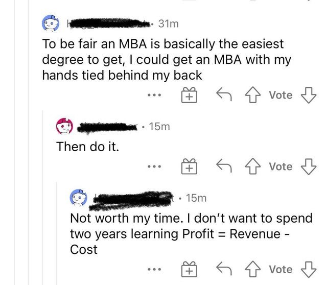 Product - 31m To be fair an MBA is basically the easiest degree to get, I could get an MBA with my hands tied behind my back Vote • 15m Then do it. 6 1 Vote 15m Not worth my time. I don't want to spend two years learning Profit = Revenue - Cost 6 Vote