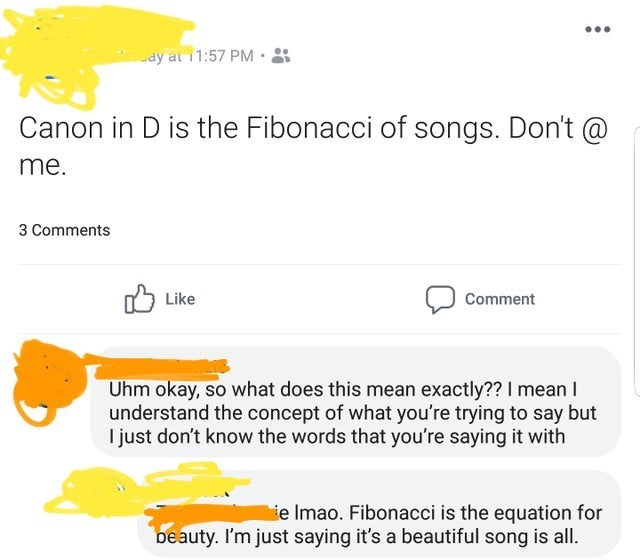 Product - ... ay at 11:57 PM· Canon in D is the Fibonacci of songs. Don't @ me. 3 Comments 5 Like Comment Uhm okay, so what does this mean exactly?? I mean I understand the concept of what you're trying to say but I just don't know the words that you're saying it with ie Imao. Fibonacci is the equation for beauty. I'm just saying it's a beautiful song is all.