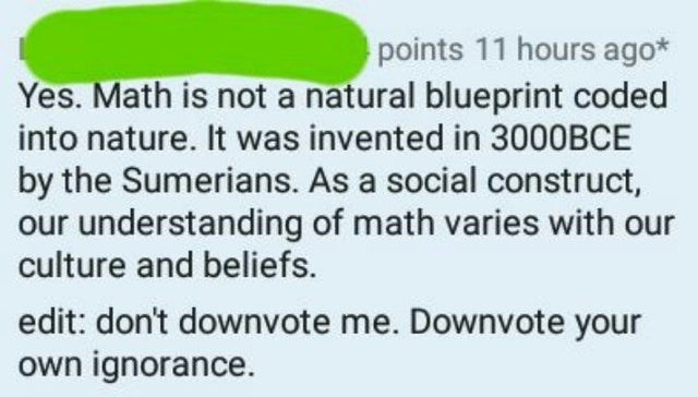 Rectangle - points 11 hours ago* Yes. Math is not a natural blueprint coded into nature. It was invented in 3000BCE by the Sumerians. As a social construct, our understanding of math varies with our culture and beliefs. edit: don't downvote me. Downvote your own ignorance.