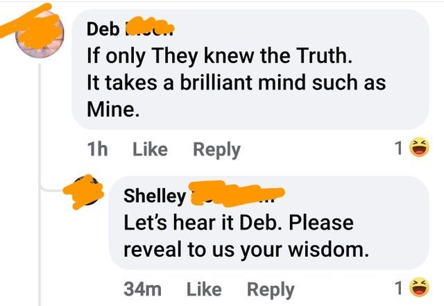 Product - Deb .. If only They knew the Truth. It takes a brilliant mind such as Mine. 1h Like Reply 1 Shelley Let's hear it Deb. Please reveal to us your wisdom. 34m Like Reply 1