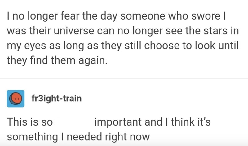 Font - I no longer fear the day someone who swore I was their universe can no longer see the stars in my eyes as long as they still choose to look until they find them again. fr3ight-train This is so important and I think it's something I needed right now