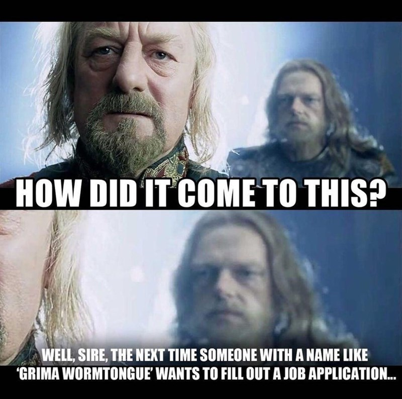 """Hair - HOW DID IT COME TO THIS? WELL, SIRE, THE NEXT TIME SOMEONE WITH A NAME LIKE """"GRIMA WORMTONGUE' WANTS TO FILL OUT A JOB APPLICATION."""