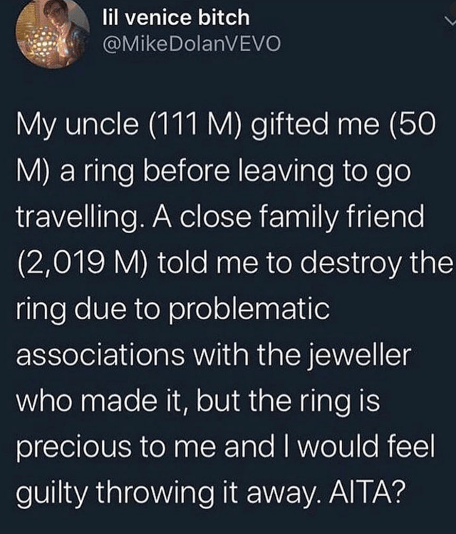 Nature - lil venice bitch @MikeDolanVEVO My uncle (111 M) gifted me (50 M) a ring before leaving to go travelling. A close family friend (2,019 M) told me to destroy the ring due to problematic associations with the jeweller who made it, but the ring is precious to me and I would feel guilty throwing it away. AITA?