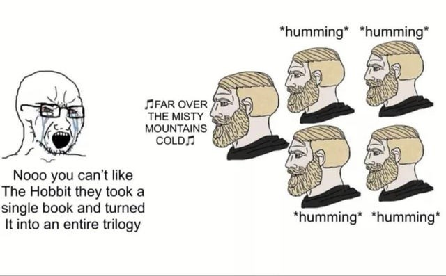 Nose - *humming* *humming* OFAR OVER THE MISTY MOUNTAINS COLD Nooo you can't like The Hobbit they took a single book and turned It into an entire trilogy *humming* *humming*