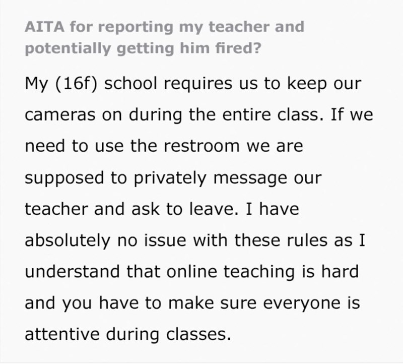 Font - AITA for reporting my teacher and potentially getting him fired? My (16f) school requires us to keep our cameras on during the entire class. If we need to use the restroom we are supposed to privately message our teacher and ask to leave. I have absolutely no issue with these rules as I understand that online teaching is hard and you have to make sure everyone is attentive during classes.