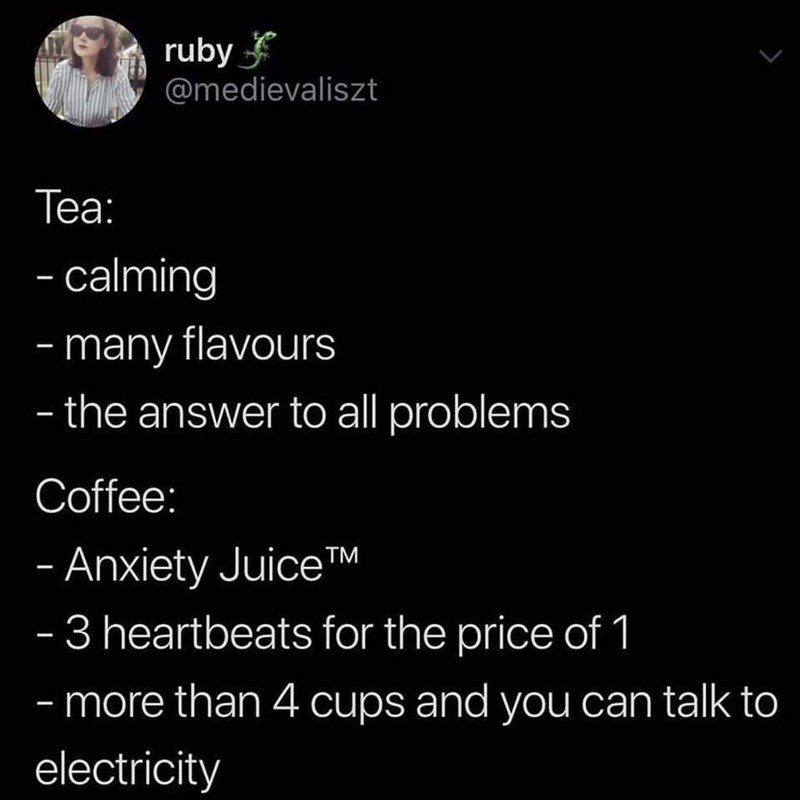 Font - ruby @medievaliszt Теа: - calming - many flavours - the answer to all problems Coffee: - Anxiety Juice™ - 3 heartbeats for the price of 1   - more than 4 cups and you can talk to electricity