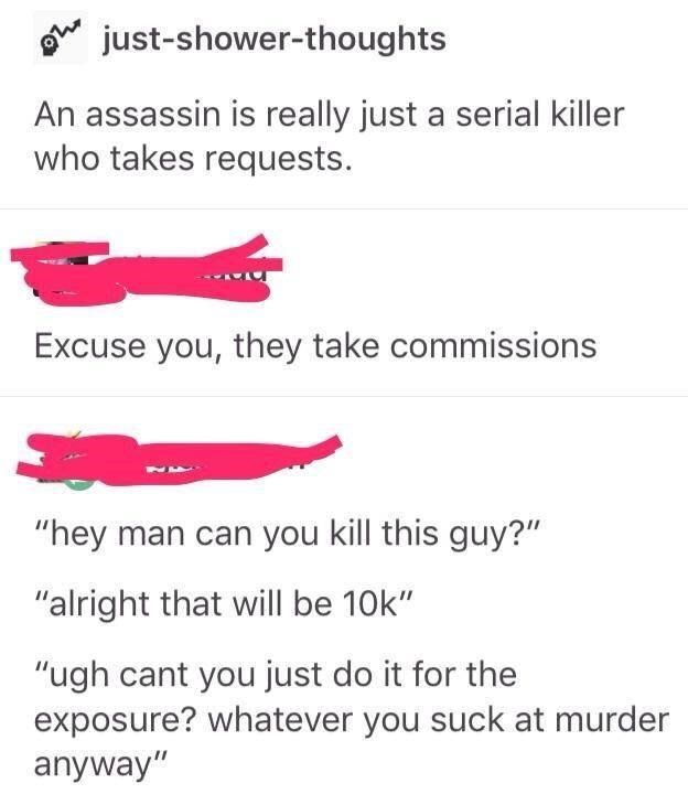 """Font - just-shower-thoughts An assassin is really just a serial killer who takes requests. Excuse you, they take commissions """"hey man can you kill this guy?"""" """"alright that will be 10k"""" """"ugh cant you just do it for the exposure? whatever you suck at murder anyway"""""""