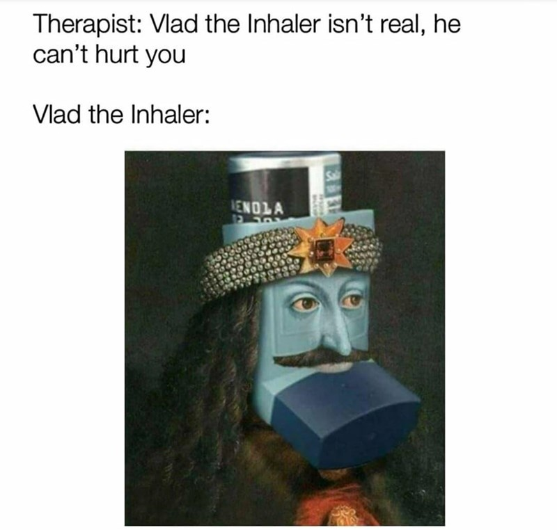Headgear - Therapist: Vlad the Inhaler isn't real, he can't hurt you Vlad the Inhaler: Sal ENOLA