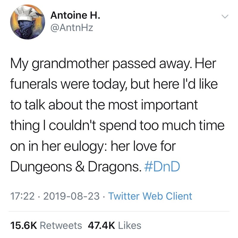 Font - Antoine H. @AntnHz My grandmother passed away. Her funerals were today, but here l'd like to talk about the most important thing I couldn't spend too much time on in her eulogy: her love for Dungeons & Dragons. #DnD 17:22 · 2019-08-23 · Twitter Web Client 15.6K Retweets 47.4K Likes