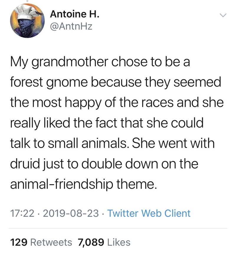 Font - Antoine H. @AntnHz My grandmother chose to be a forest gnome because they seemed the most happy of the races and she really liked the fact that she could talk to small animals. She went with druid just to double down on the animal-friendship theme. 17:22 · 2019-08-23 · Twitter Web Client 129 Retweets 7,089 Likes