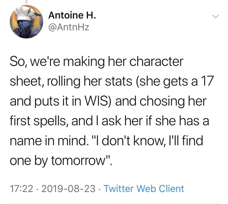 """Font - Antoine H. @AntnHz So, we're making her character sheet, rolling her stats (she gets a 17 and puts it in WIS) and chosing her first spells, and I ask her if she has a name in mind. """"  don't know, I'll find one by tomorrow"""". 17:22 · 2019-08-23 · Twitter Web Client >"""