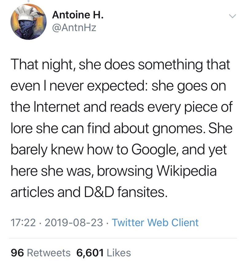 Font - Antoine H. @AntnHz That night, she does something that even I never expected: she goes on the Internet and reads every piece of lore she can find about gnomes. She barely knew how to Google, and yet here she was, browsing Wikipedia articles and D&D fansites. 17:22 · 2019-08-23 · Twitter Web Client 96 Retweets 6,601 Likes