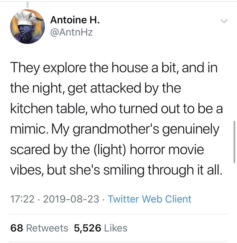 Font - Antoine H. @AntnHz They explore the house a bit, and in the night, get attacked by the kitchen table, who turned out to be a mimic. My grandmother's genuinely scared by the (light) horror movie vibes, but she's smiling through it all. 17:22 · 2019-08-23 · Twitter Web Client 68 Retweets 5,526 Likes