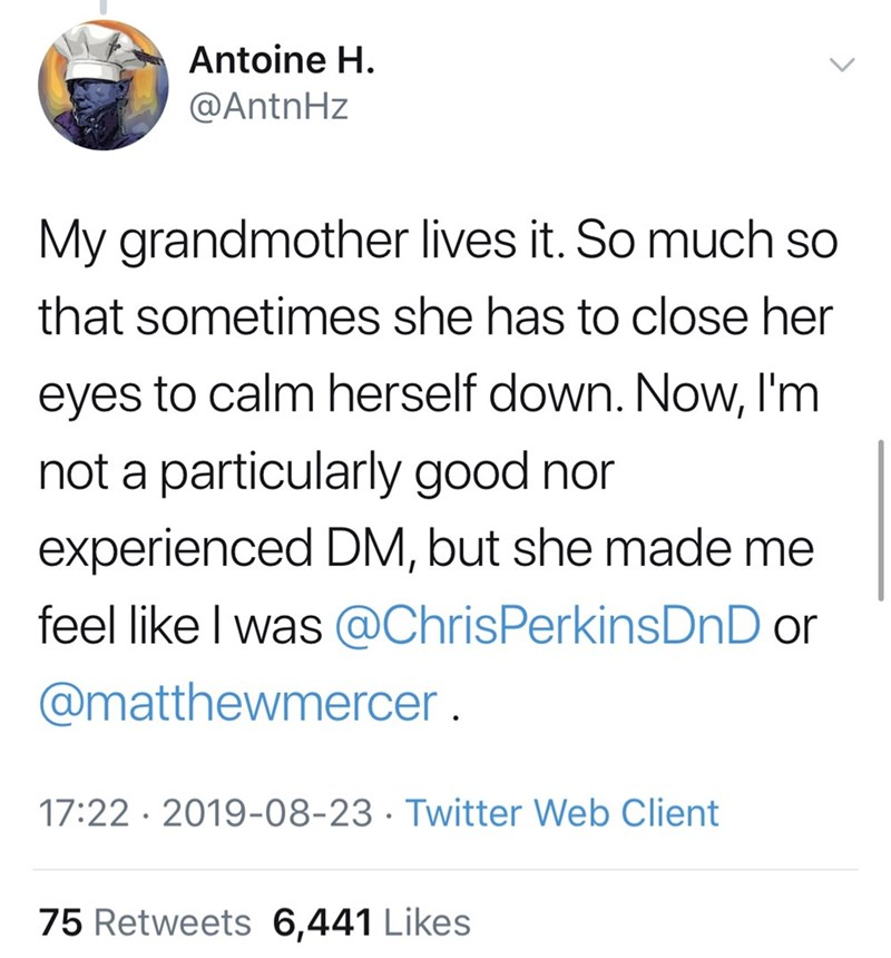 Font - Antoine H. @AntnHz My grandmother lives it. So much so that sometimes she has to close her eyes to calm herself down. Now, I'm not a particularly good nor experienced DM, but she made me feel like I was @ChrisPerkinsDnD or @matthewmercer . 17:22 · 2019-08-23 · Twitter Web Client 75 Retweets 6,441 Likes