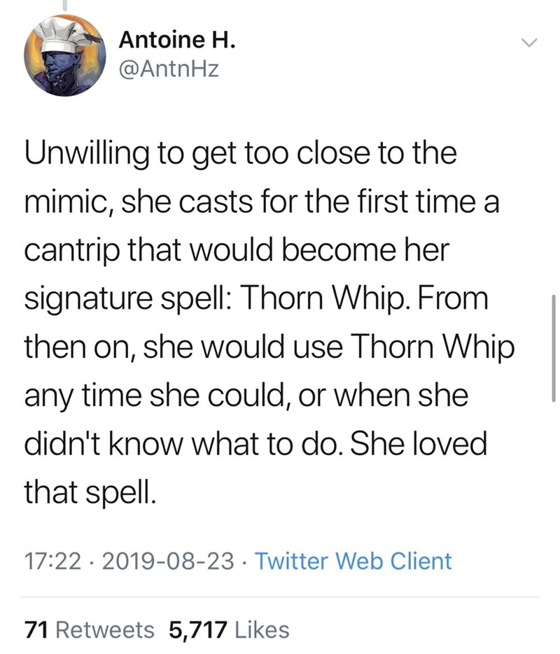 Font - Antoine H. @AntnHz Unwilling to get too close to the mimic, she casts for the first time a cantrip that would become her signature spell: Thorn Whip. From then on, she would use Thorn Whip any time she could, or when she didn't know what to do. She loved that spell. 17:22 · 2019-08-23 · Twitter Web Client 71 Retweets 5,717 Likes