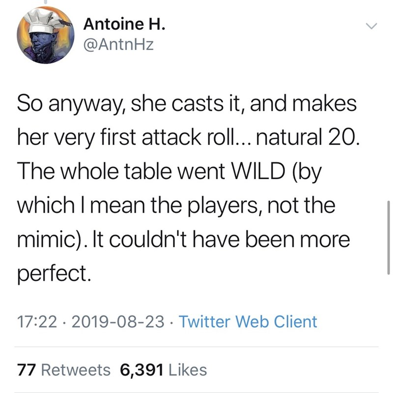 Font - Antoine H. @AntnHz So anyway, she casts it, and makes her very first attack roll... natural 20. The whole table went WILD (by which I mean the players, not the mimic). It couldn't have been more perfect. 17:22 · 2019-08-23 · Twitter Web Client 77 Retweets 6,391 Likes