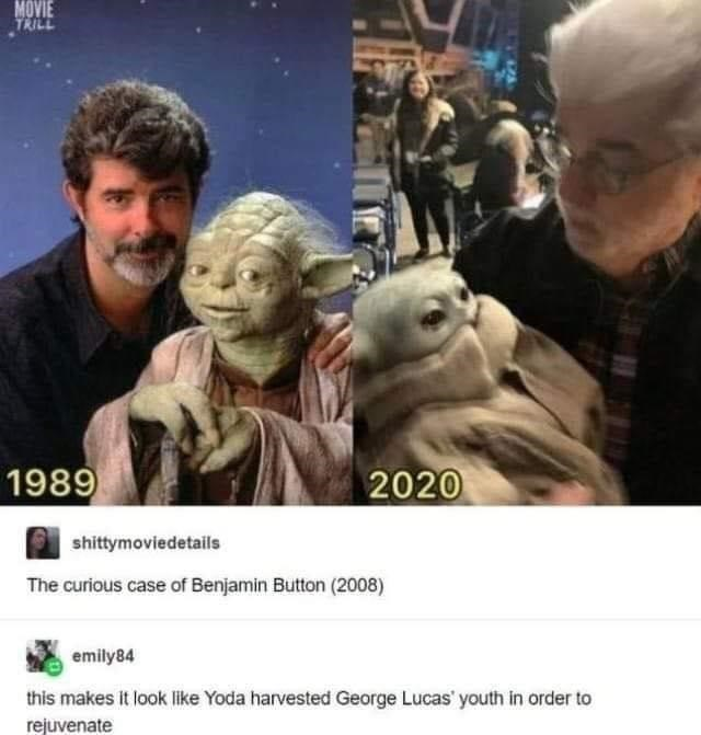 Hair - MOVIE TRILL 1989 2020 shittymoviedetails The curious case of Benjamin Button (2008) emily84 this makes it look like Yoda harvested George Lucas' youth in order to rejuvenate