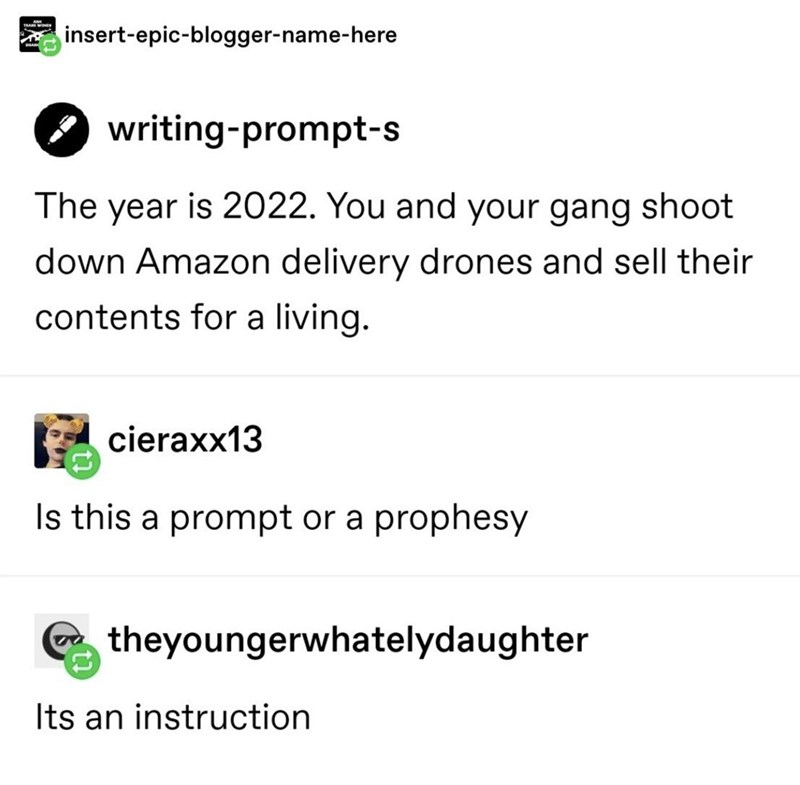 Font - insert-epic-blogger-name-here writing-prompt-s The year is 2022. You and your gang shoot down Amazon delivery drones and sell their contents for a living. cieraxx13 Is this a prompt or a prophesy theyoungerwhatelydaughter Its an instruction
