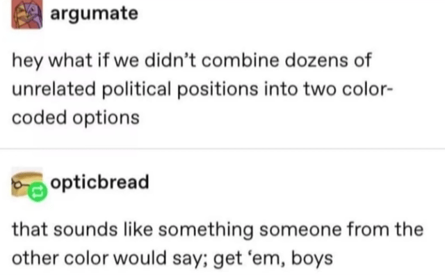Rectangle - argumate hey what if we didn't combine dozens of unrelated political positions into two color- coded options opticbread that sounds like something someone from the other color would say; get 'em, boys
