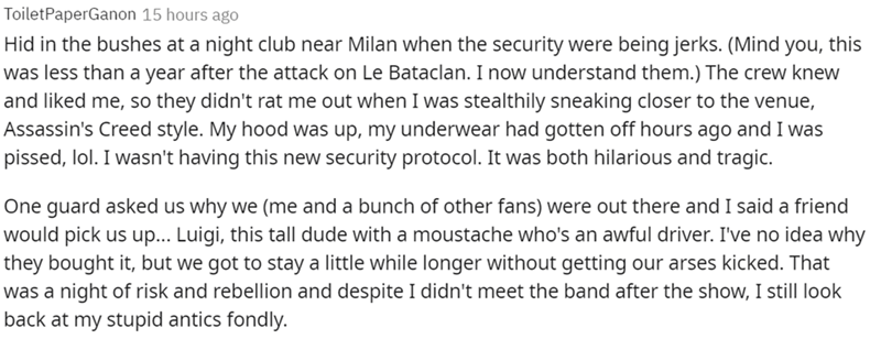 Font - ToiletPaperGanon 15 hours ago Hid in the bushes at a night club near Milan when the security were being jerks. (Mind you, this was less than a year after the attack on Le Bataclan. I now understand them.) The crew knew and liked me, so they didn't rat me out when I was stealthily sneaking closer to the venue, Assassin's Creed style. My hood was up, my underwear had gotten off hours ago and I was pissed, lol. I wasn't having this new security protocol. It was both hilarious and tragic. One
