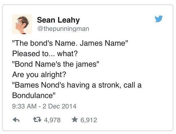 """Rectangle - Sean Leahy @thepunningman """"The bond's Name. James Name"""" Pleased to... what? """"Bond Name's the james"""" Are you alright? """"Bames Nond's having a stronk, call a Bondulance"""" 9:33 AM - 2 Dec 2014 17 4,978 * 6,912"""