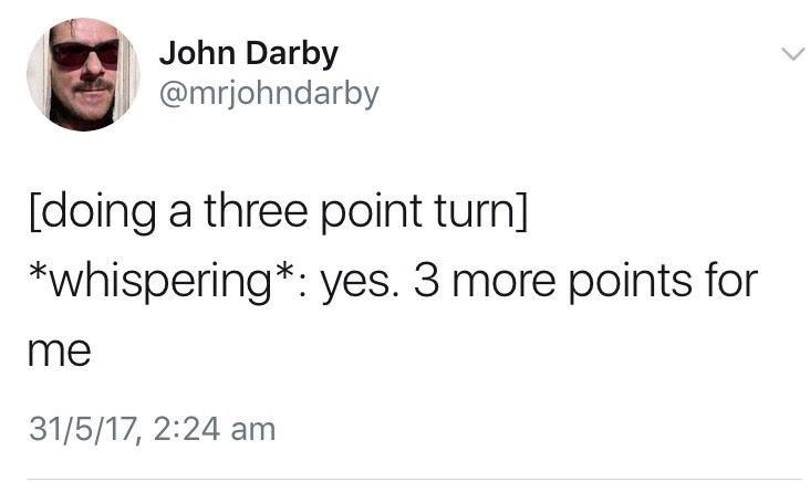 Goggles - John Darby @mrjohndarby [doing a three point turn] *whispering*: yes. 3 more points for me 31/5/17, 2:24 am