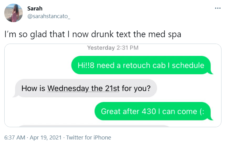 Organism - Sarah @sarahstancato_ I'm so glad that I now drunk text the med spa Yesterday 2:31 PM Hi!!8 need a retouch cab I schedule How is Wednesday the 21st for you? Great after 430 I can come (: 6:37 AM · Apr 19, 2021 · Twitter for iPhone