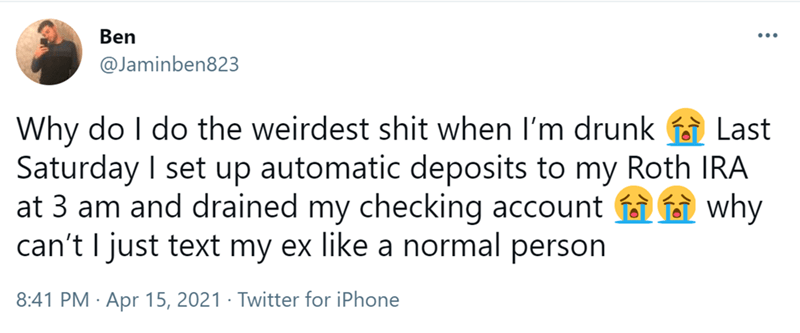 Font - Ben ... @Jaminben823 Why do I do the weirdest shit when l'm drunk a Last Saturday I set up automatic deposits to my Roth IRA at 3 am and drained my checking account f i why can't I just text my ex like a normal person 8:41 PM · Apr 15, 2021 · Twitter for iPhone