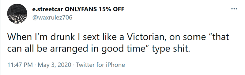 """Font - e.streetcar ONLYFANS 15% OFF @waxrulez706 When I'm drunk I sext like a Victorian, on some """"that can all be arranged in good time"""" type shit. 11:47 PM · May 3, 2020 · Twitter for iPhone"""