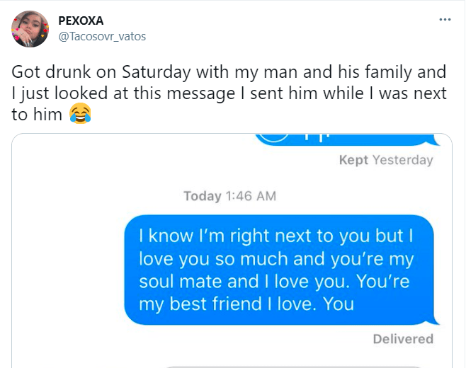Font - PEXOXA @Tacosovr_vatos Got drunk on Saturday with my man and his family and I just looked at this message I sent him while I was next to him Kept Yesterday Today 1:46 AM I know l'm right next to you but I love you so much and you're my soul mate and I love you. You're my best friend I love. You Delivered